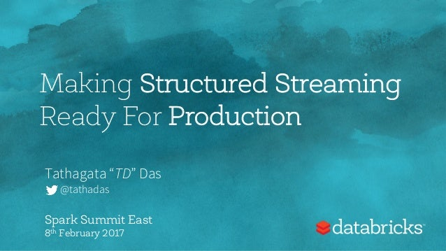 "Making Structured Streaming Ready For Production Tathagata ""TD"" Das @tathadas Spark Summit East 8th February 2017"