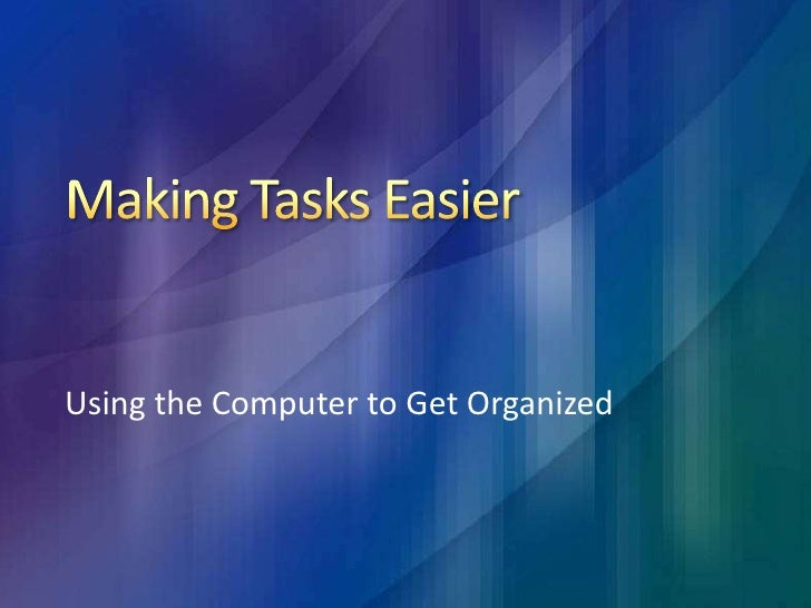 Making Tasks Easier<br />Using the Computer to Get Organized<br />