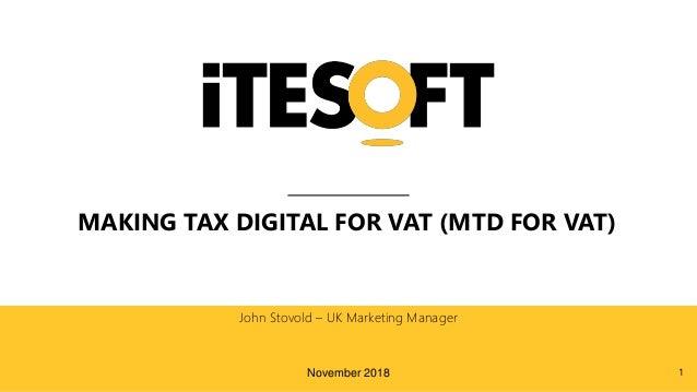 MAKING TAX DIGITAL FOR VAT (MTD FOR VAT) John Stovold – UK Marketing Manager November 2018 1