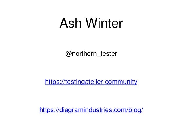 Ash Winter @northern_tester https://testingatelier.community https://diagramindustries.com/blog/