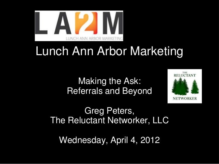 Lunch Ann Arbor Marketing       Making the Ask:     Referrals and Beyond          Greg Peters,  The Reluctant Networker, L...