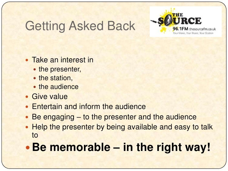 Getting Asked Back Take an interest in   the presenter,   the station,   the audience Give value Entertain and infor...