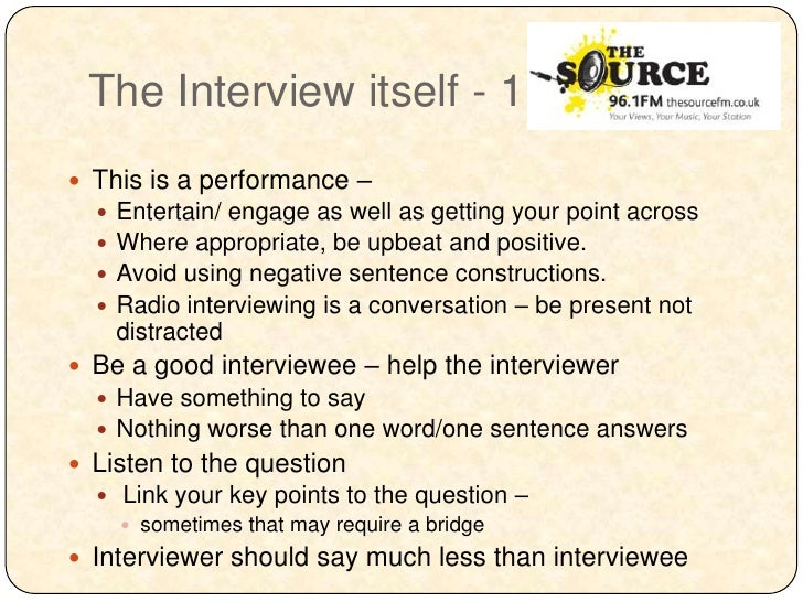 The Interview itself - 1 This is a performance –     Entertain/ engage as well as getting your point across     Where a...
