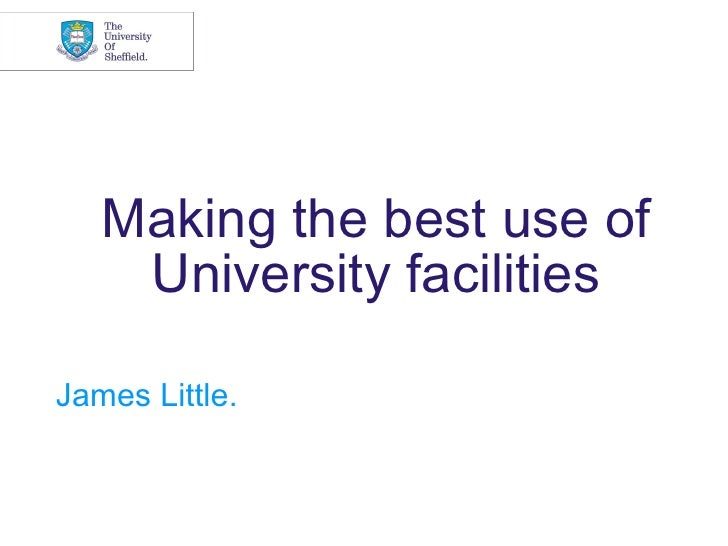 Making the best use of    University facilitiesJames Little.