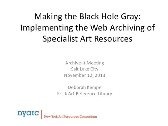 Making the Black Hole Gray: Implementing the Web Archiving of Specialist Art Resources Archive-It Meeting Salt Lake City N...