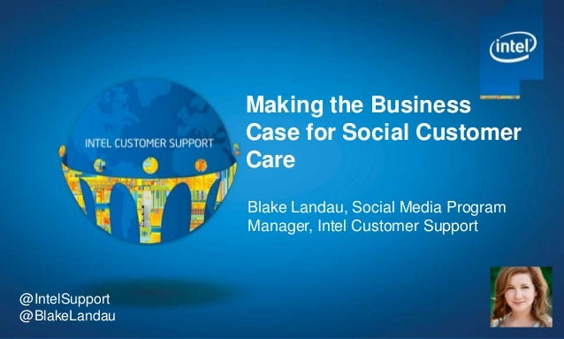 Making the Business Case for Social Customer Care Blake Landau, Social Media Program Manager, Intel Customer Support  @Int...