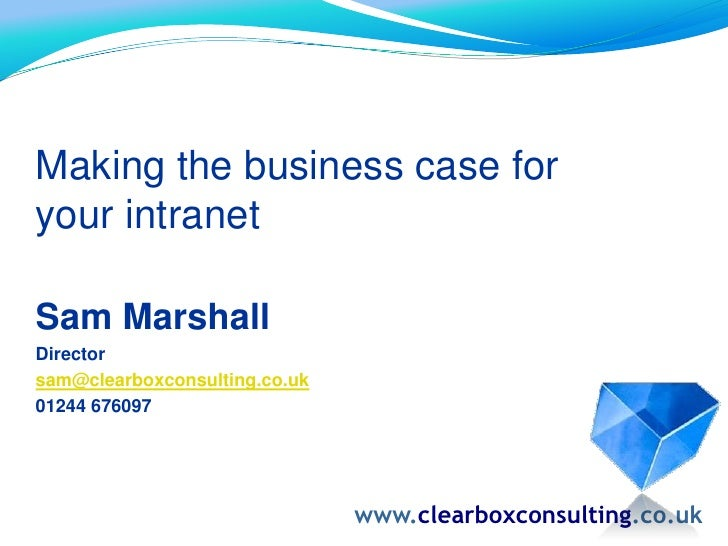 Making the business case for your intranet <br />Sam Marshall<br />Director<br />sam@clearboxconsulting.co.uk<br />01244 ...