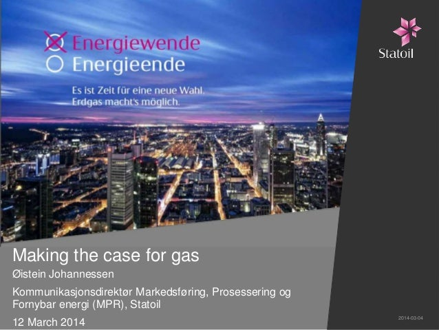Making the case for gas Øistein Johannessen Kommunikasjonsdirektør Markedsføring, Prosessering og Fornybar energi (MPR), S...