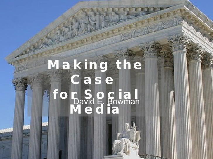 Making the Case  for Social Media David E. Bowman