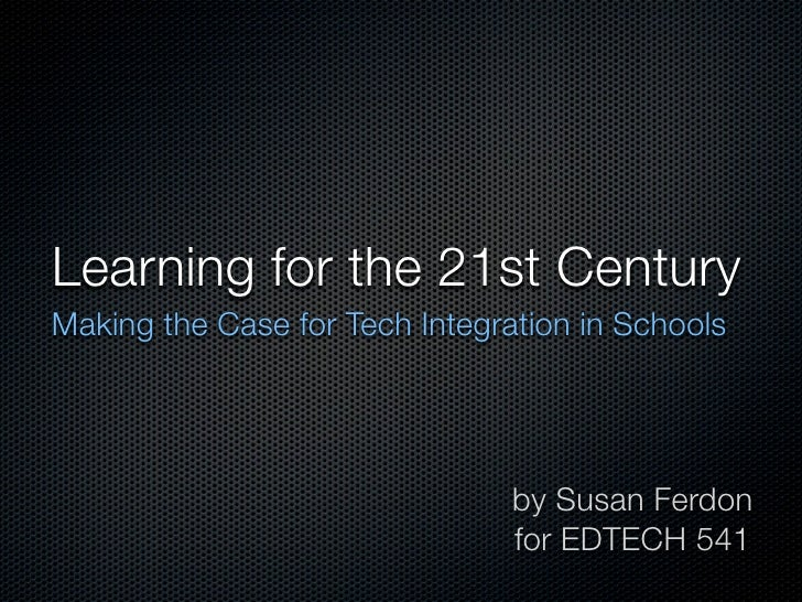 Learning for the 21st Century Making the Case for Tech Integration in Schools                                     by Susan...