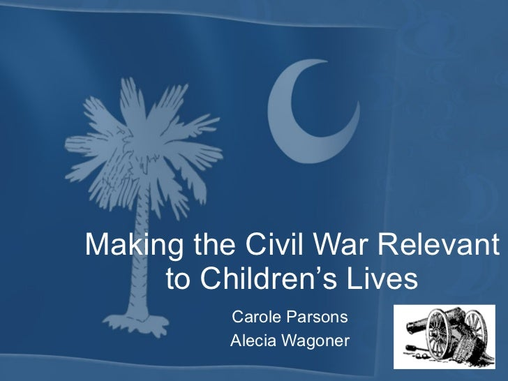 Making the Civil War Relevant to Children's Lives Carole Parsons Alecia Wagoner