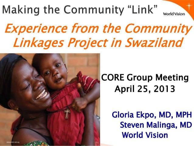 CORE Group MeetingApril 25, 2013Gloria Ekpo, MD, MPHSteven Malinga, MDWorld VisionExperience from the CommunityLinkages Pr...