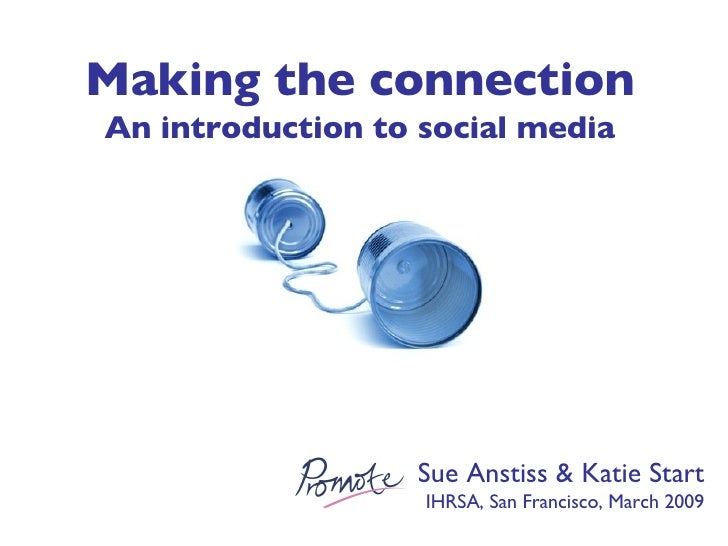 Sue Anstiss & Katie Start IHRSA, San Francisco, March 2009 Making the connection An introduction to social media
