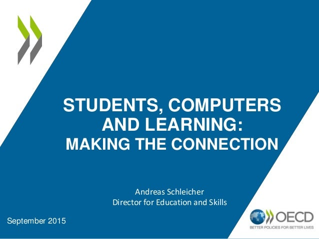 STUDENTS, COMPUTERS AND LEARNING: MAKING THE CONNECTION September 2015 Andreas Schleicher Director for Education and Skills