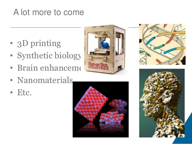A lot more to come • 3D printing • Synthetic biology • Brain enhancements • Nanomaterials • Etc.