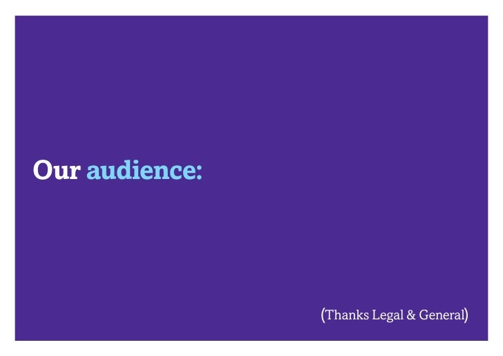 Our audience:                (Thanks Legal & General)