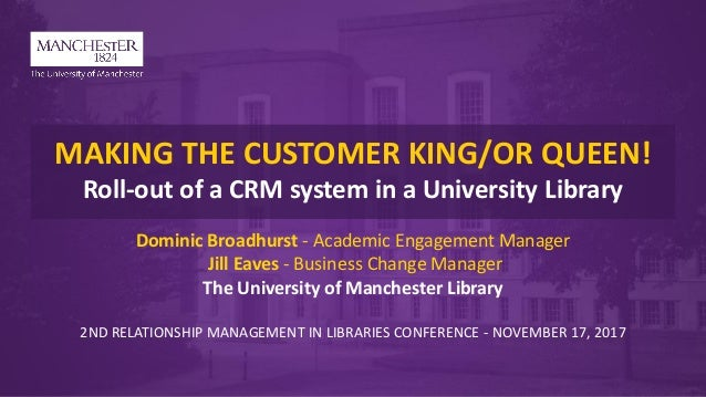 MAKING THE CUSTOMER KING/OR QUEEN! Roll-out of a CRM system in a University Library Dominic Broadhurst - Academic Engageme...