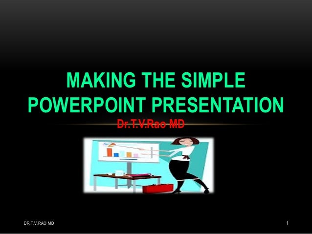 MAKING THE SIMPLE POWERPOINT PRESENTATION Dr.T.V.Rao MD  DR.T.V.RAO MD  1