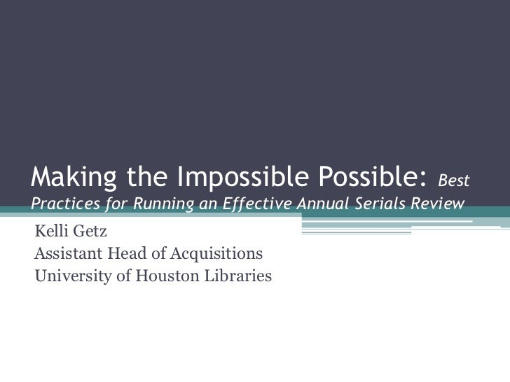 Making the Impossible Possible:                      BestPractices for Running an Effective Annual Serials ReviewKelli Get...