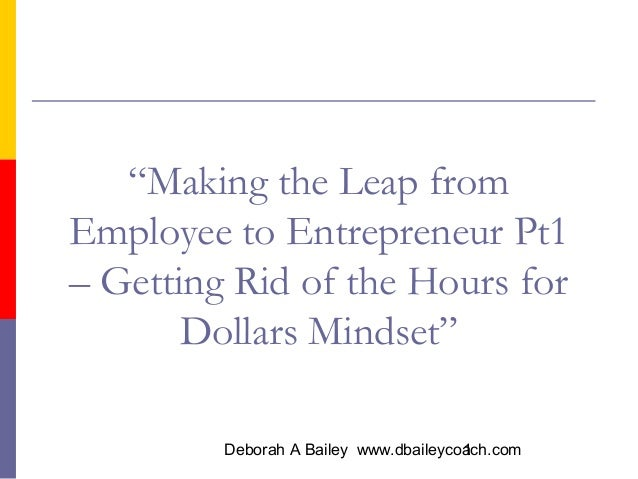 """Making the Leap from Employee to Entrepreneur Pt1 – Getting Rid of the Hours for Dollars Mindset"" Deborah A Bailey www.db..."