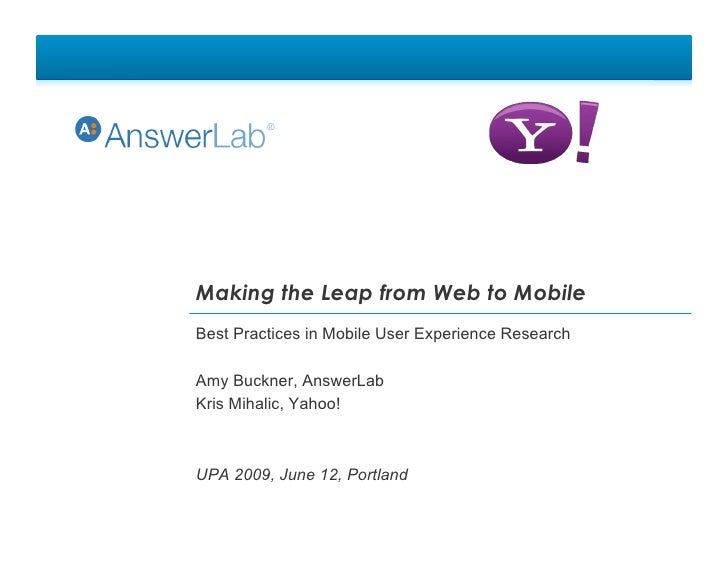 Making the Leap from Web to Mobile Best Practices in Mobile User Experience Research  Amy Buckner, AnswerLab Kris Mihalic,...
