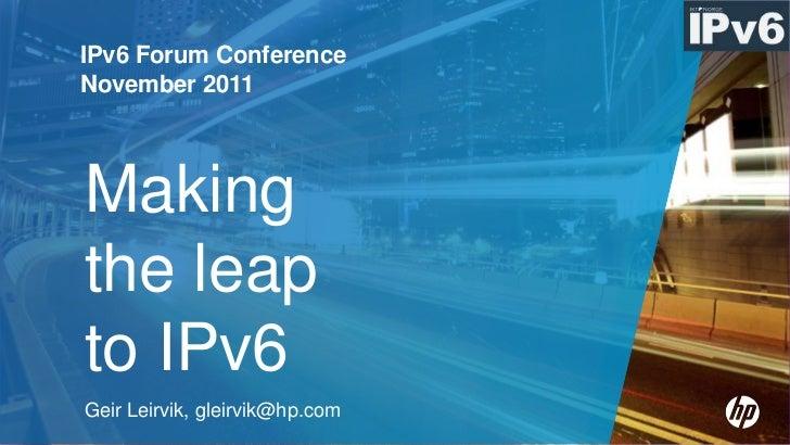 IPv6 Forum ConferenceNovember 2011Makingthe leapto IPv6Geir Leirvik, gleirvik@hp.com