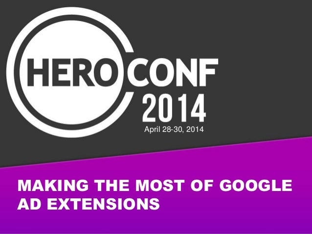 MAKING THE MOST OF GOOGLE AD EXTENSIONS April 28-30, 2014
