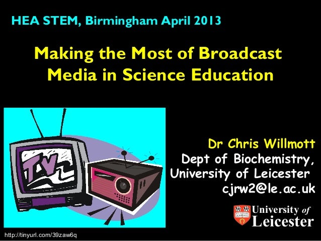 Dr Chris WillmottDept of Biochemistry,University of Leicestercjrw2@le.ac.ukMaking the Most of BroadcastMedia in Science Ed...