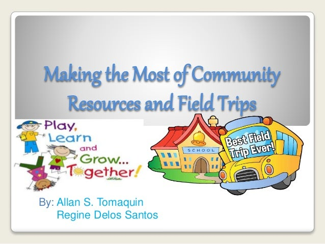 Making the Most of Community Resources and FieldTrips By: Allan S. Tomaquin Regine Delos Santos