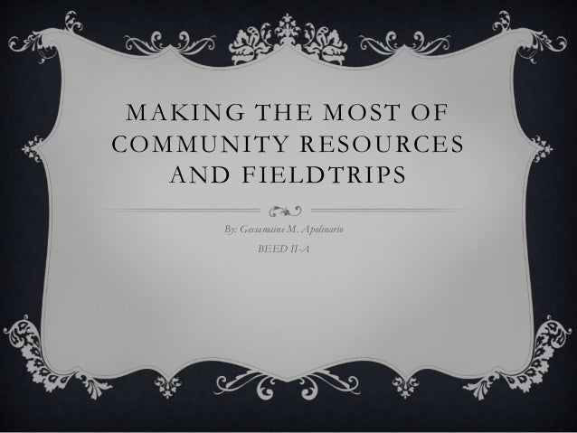 MAKING THE MOST OF COMMUNITY RESOURCES AND FIELDTRIPS By: Gessamaine M. Apolinario  BEED II-A
