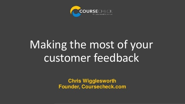 Chris Wigglesworth Founder, Coursecheck.com Making the most of your customer feedback