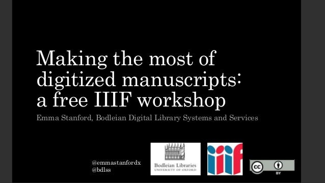 Making the most of digitized manuscripts: a free IIIF workshop Emma Stanford, Bodleian Digital Library Systems and Service...