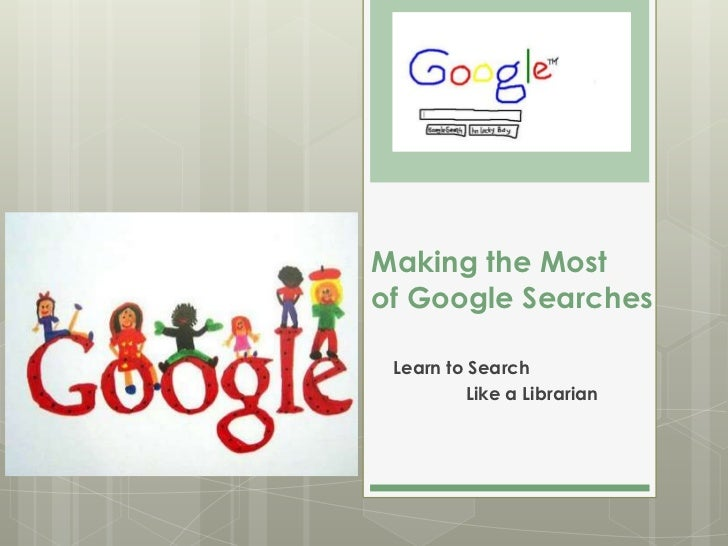 Making the Mostof Google Searches Learn to Search         Like a Librarian