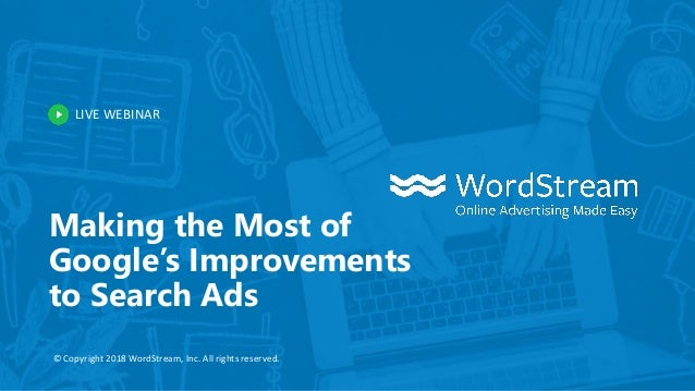 LIVE WEBINAR © Copyright 2018 WordStream, Inc. All rights reserved. Making the Most of Google's Improvements to Search Ads