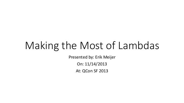 Making the Most of Lambdas Presented by: Erik Meijer On: 11/14/2013 At: QCon SF 2013