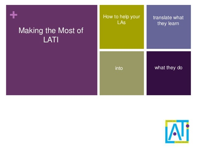 + Making the Most of LATI How to help your LAs translate what they learn into what they do