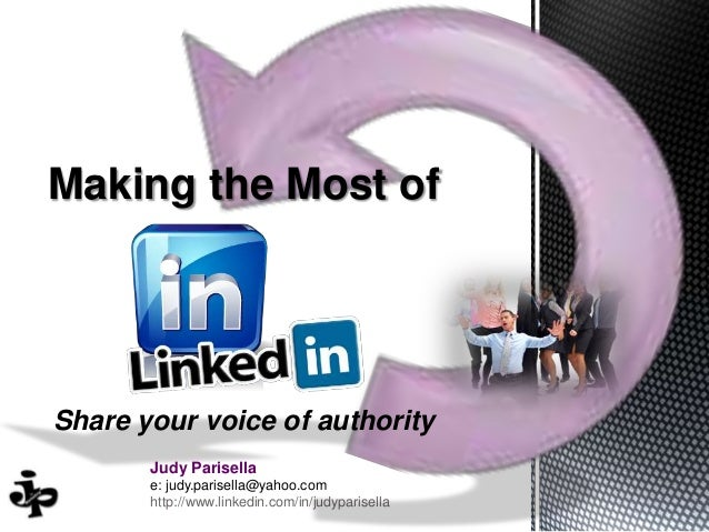 Making the Most of  Share your voice of authority Judy Parisella e: judy.parisella@yahoo.com http://www.linkedin.com/in/ju...