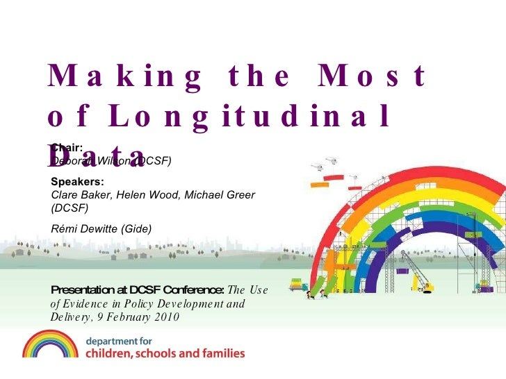 Making the Most of Longitudinal Data Chair:  Deborah Wilson (DCSF) Speakers: Clare Baker, Helen Wood, Michael Greer  (DCSF...