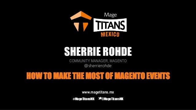 SHERRIE ROHDE COMMUNITY MANAGER, MAGENTO @sherrierohde HOW TO MAKE THE MOST OF MAGENTO EVENTS www.magetitans.mx #MageTitan...