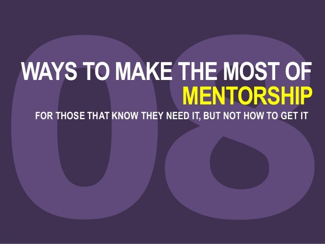 WAYS TO MAKE THE MOST OF MENTORSHIP FOR THOSE THAT KNOW THEY NEED IT, BUT NOT HOW TO GET IT