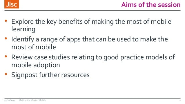 Aims of the session • Explore the key benefits of making the most of mobile learning • Identify a range of apps that can b...