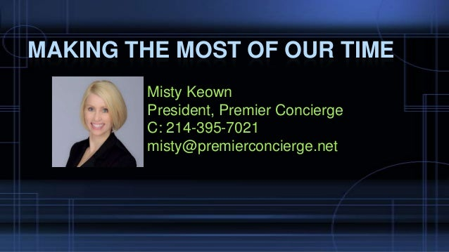 Misty Keown President, Premier Concierge C: 214-395-7021 misty@premierconcierge.net MAKING THE MOST OF OUR TIME