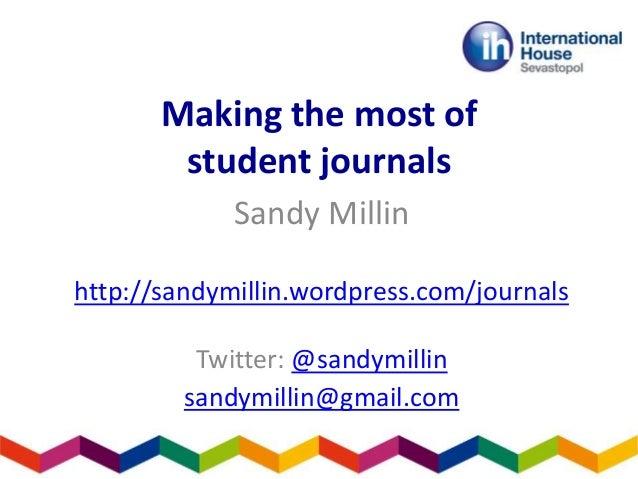 Making the most of student journals Sandy Millin http://sandymillin.wordpress.com/journals Twitter: @sandymillin sandymill...