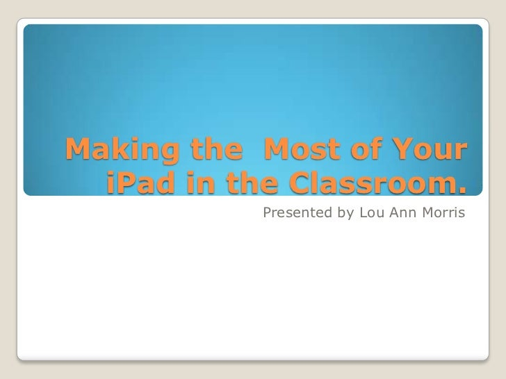 Making the Most of Your  iPad in the Classroom.           Presented by Lou Ann Morris