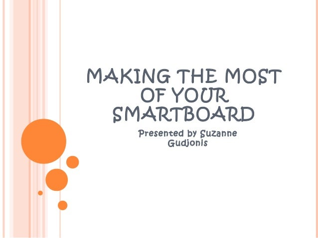 MAKING THE MOST OF YOUR SMARTBOARD Presented by Suzanne Gudjonis