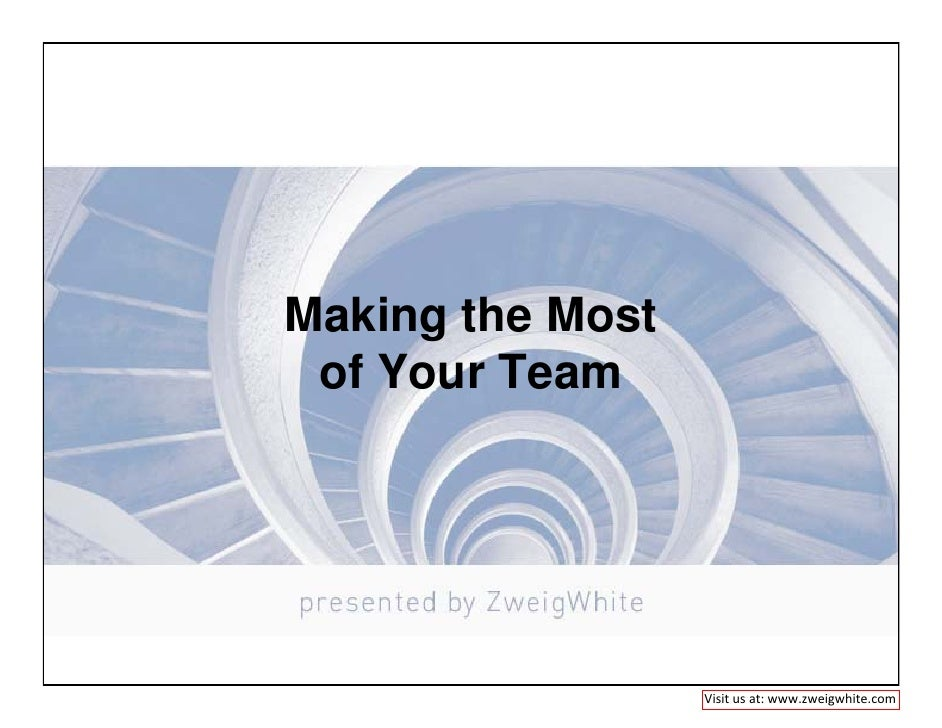 Making the Most  of Your Team                       Visit us at: www.zweigwhite.com