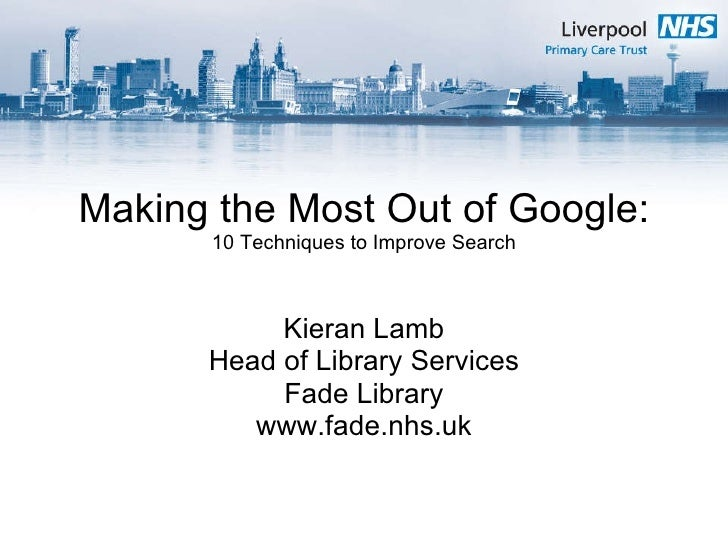 Making the Most Out of Google: 10 Techniques to Improve Search Kieran Lamb Head of Library Services Fade Library www.fade....