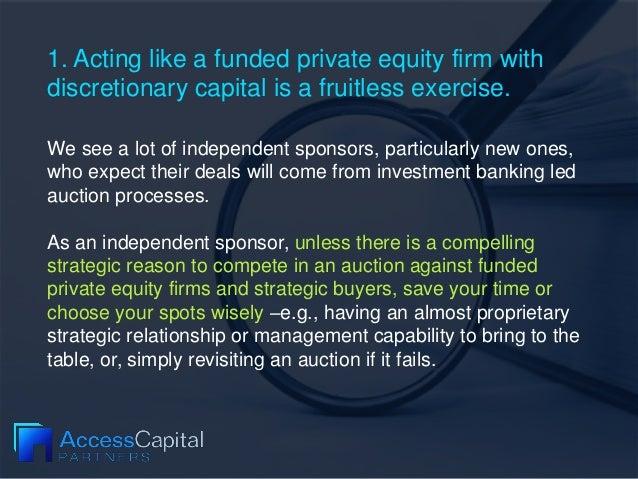 1. Acting like a funded private equity firm with discretionary capital is a fruitless exercise. We see a lot of independen...