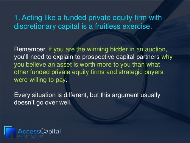 1. Acting like a funded private equity firm with discretionary capital is a fruitless exercise. Remember, if you are the w...