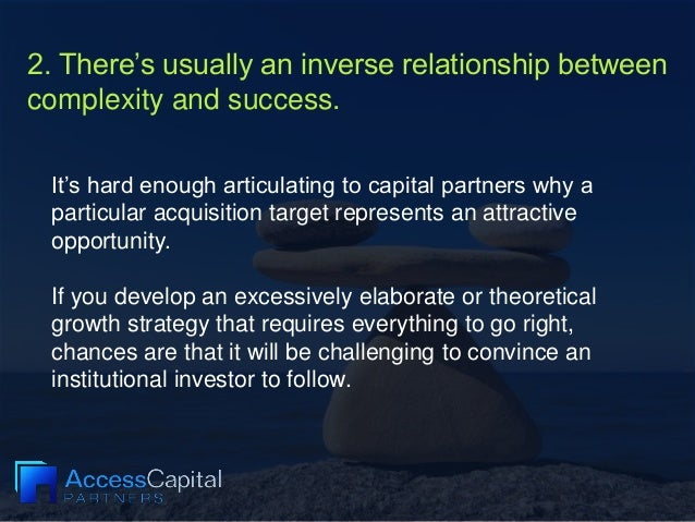 2. There's usually an inverse relationship between complexity and success. It's hard enough articulating to capital partne...